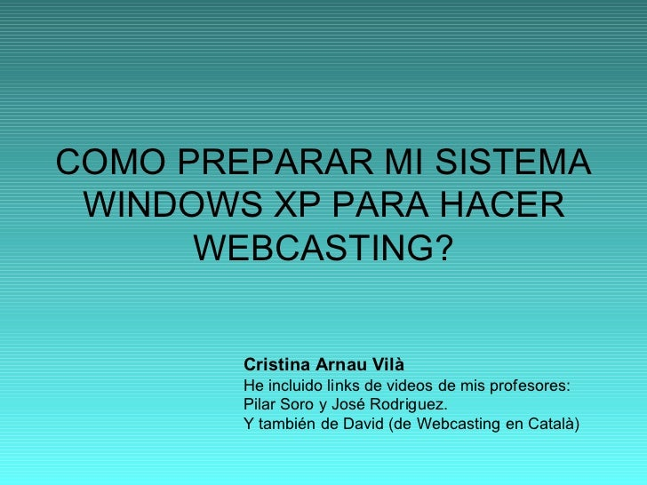 COMO PREPARAR MI SISTEMA WINDOWS XP PARA HACER WEBCASTING? Cristina Arnau Vilà He incluido links de videos de mis profesor...