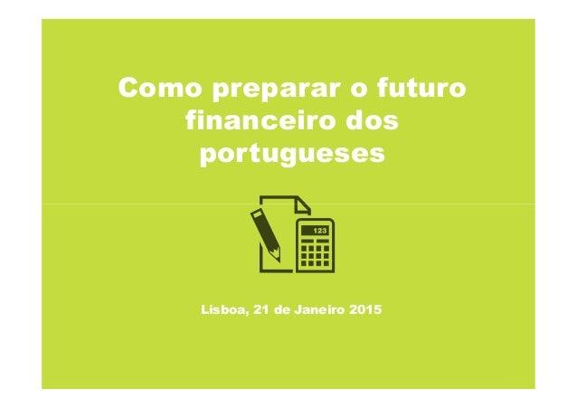Como preparar o futuro financeiro dos portugueses Lisboa, 21 de Janeiro 2015
