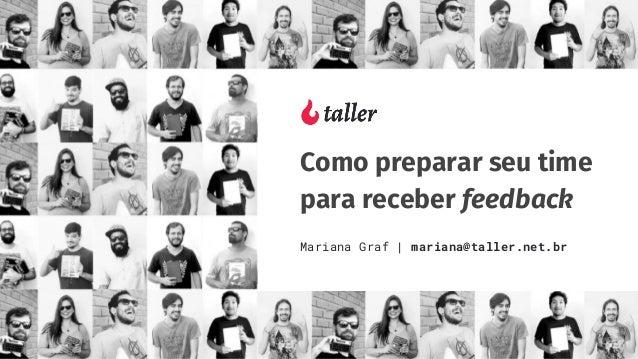 Como preparar seu time para receber feedback Mariana Graf | mariana@taller.net.br