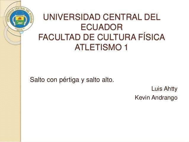 UNIVERSIDAD CENTRAL DEL ECUADOR FACULTAD DE CULTURA FÍSICA ATLETISMO 1 Salto con pértiga y salto alto. Luis Ahtty Kevin An...