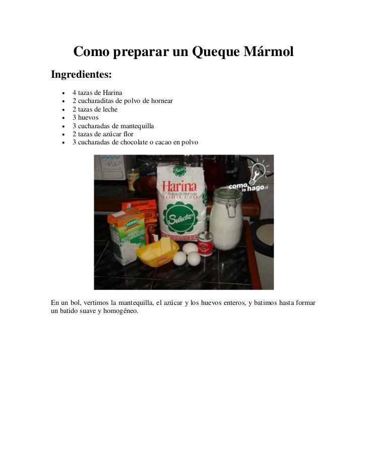 Como preparar un Queque MármolIngredientes:      4 tazas de Harina      2 cucharaditas de polvo de hornear      2 tazas...