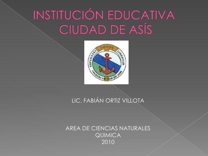 INSTITUCIÓN EDUCATIVA CIUDAD DE ASÍS<br />LIC. FABIÁN ORTIZ VILLOTA<br />AREA DE CIENCIAS NATURALES<br />QUIMICA<br />2010...