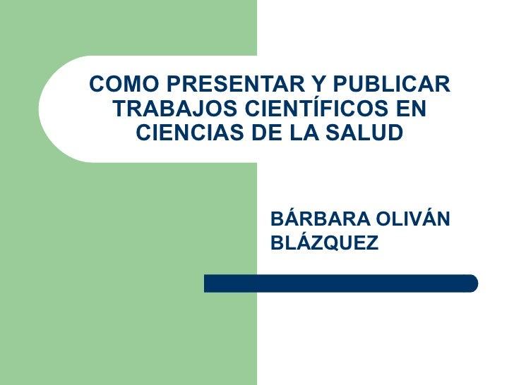 COMO PRESENTAR Y PUBLICAR  TRABAJOS CIENTÍFICOS EN    CIENCIAS DE LA SALUD               BÁRBARA OLIVÁN             BLÁZQU...