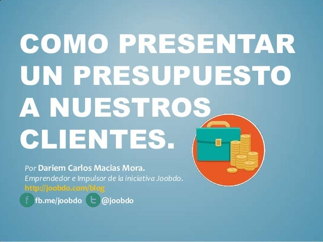 COMO PRESENTAR UN PRESUPUESTO A NUESTROS CLIENTES. Por Dariem Carlos Macias Mora. Emprendedor e Impulsor de la iniciativa ...