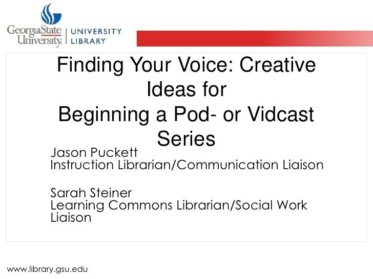 Finding Your Voice: Creative Ideas forBeginning a Pod- or Vidcast Series<br />Jason PuckettInstruction Librarian/Communica...