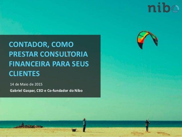 CONTADOR, COMO PRESTAR CONSULTORIA FINANCEIRA PARA SEUS CLIENTES 14 de Maio de 2015 Gabriel Gaspar, CEO e Co-fundador do N...