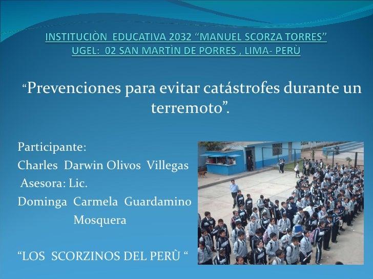 """"""" Prevenciones para evitar catástrofes durante un terremoto"""". Participante:  Charles  Darwin Olivos  Villegas Asesora: Lic..."""