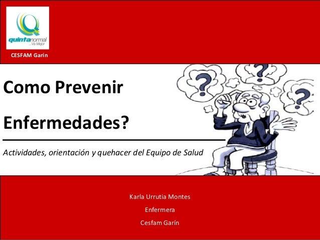 Como Prevenir Enfermedades? Facultad de Ciencias de la Salud / CESFAM Garín UNIVERSIDAD CENTRAL INTERNA FRANCISCA FUENTES ...