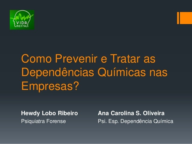 Como Prevenir e Tratar asDependências Químicas nasEmpresas?Hewdy Lobo Ribeiro Ana Carolina S. OliveiraPsiquiatra Forense P...