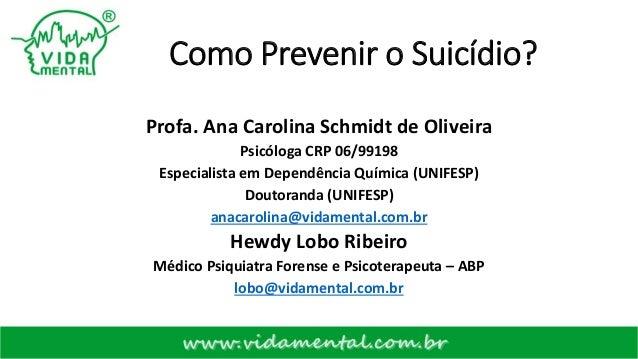 Como Prevenir o Suicídio? Profa. Ana Carolina Schmidt de Oliveira Psicóloga CRP 06/99198 Especialista em Dependência Quími...