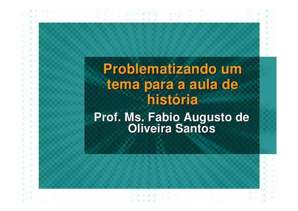 Problematizando um  tema para a aula de        história Prof. Ms. Fabio Augusto de       Oliveira Santos