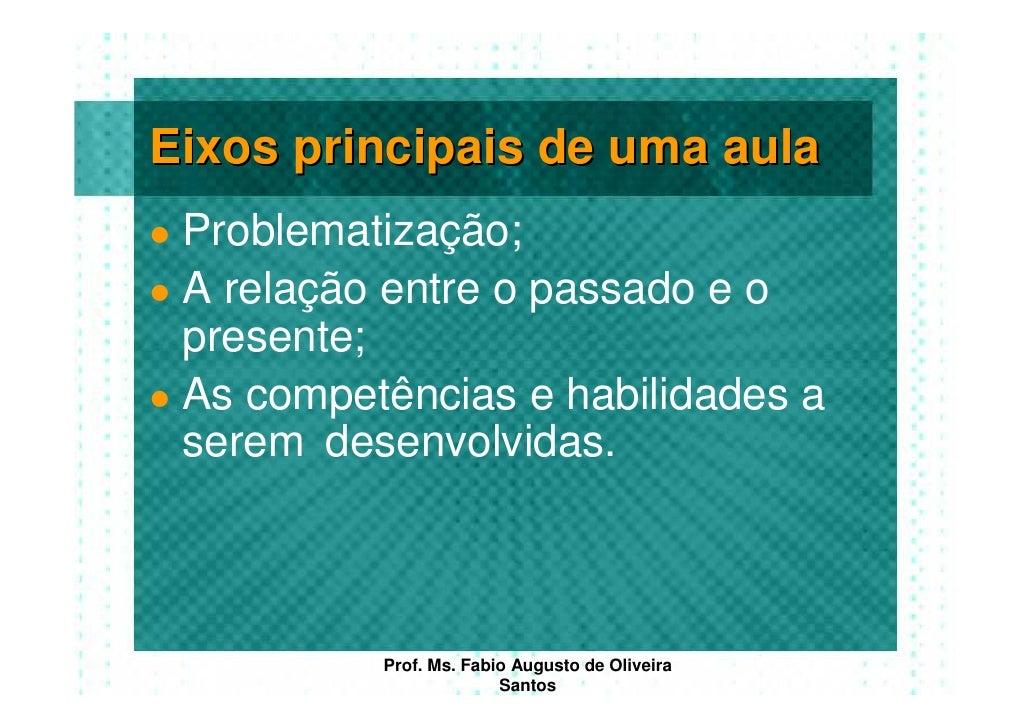 Eixos principais de uma aula  Problematização;  A relação entre o passado e o  presente;  As competências e habilidades a ...