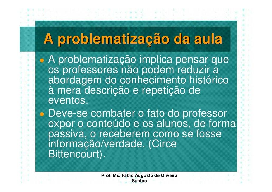 A problematização da aula A problematização implica pensar que os professores não podem reduzir a abordagem do conheciment...