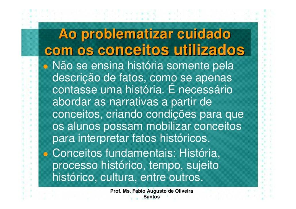 Ao problematizar cuidado com os conceitos utilizados  Não se ensina história somente pela  descrição de fatos, como se ape...