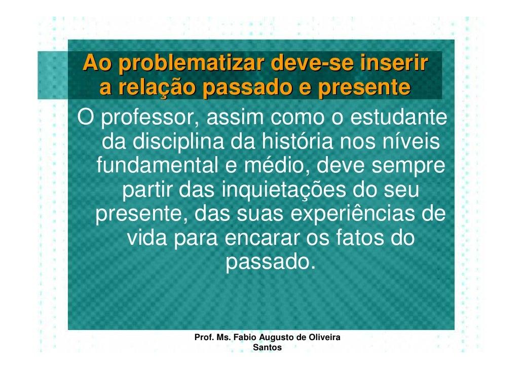 Ao problematizar deve-se inserir   a relação passado e presente O professor, assim como o estudante   da disciplina da his...