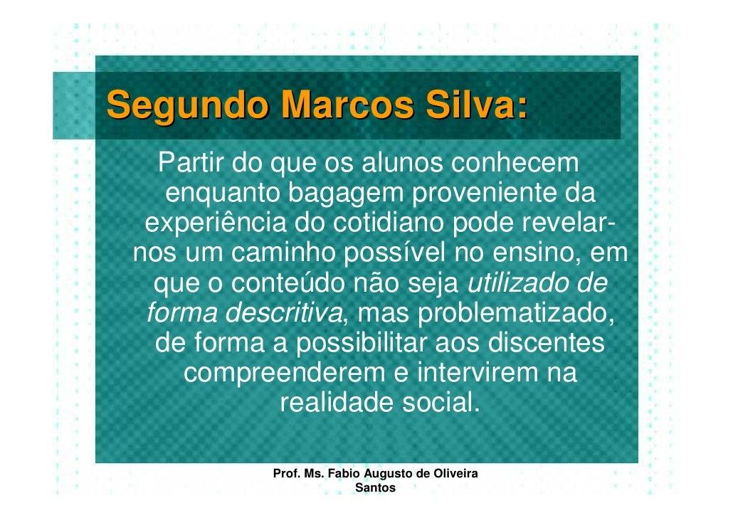 Segundo Marcos Silva:    Partir do que os alunos conhecem     enquanto bagagem proveniente da   experiência do cotidiano p...