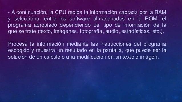 - A continuación, la CPU recibe la información captada por la RAMy selecciona, entre los software almacenados en la ROM, e...