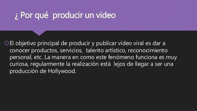 ¿ Por qué producir un video El objetivo principal de producir y publicar vídeo viral es dar a conocer productos, servicio...