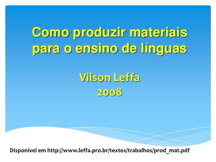 Como produzir materiais para o ensino de línguasVilson Leffa2008<br />Disponível em http://www.leffa.pro.br/textos/trabalh...