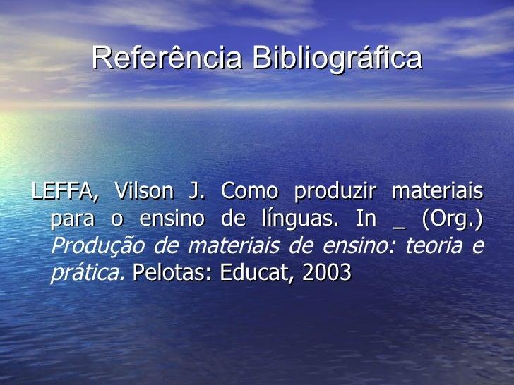 Referência Bibliográfica <ul><li>LEFFA, Vilson J. Como produzir materiais para o ensino de línguas. In _ (Org.)  Produção ...