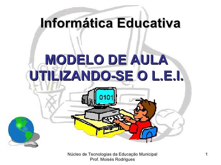 Informática Educativa  MODELO DE AULAUTILIZANDO-SE O L.E.I.     Núcleo de Tecnologias da Educação Municipal   1           ...