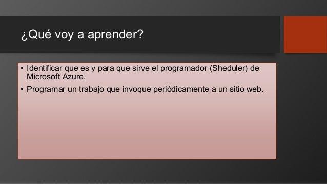 ¿Qué voy a aprender? • Identificar que es y para que sirve el programador (Sheduler) de Microsoft Azure. • Programar un tr...