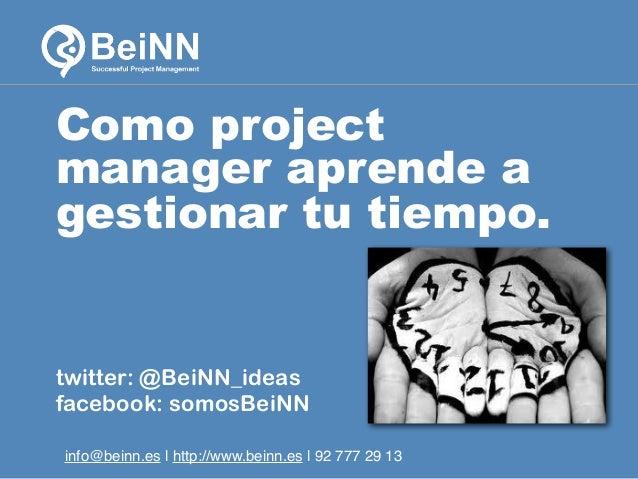 Como project manager aprende a gestionar tu tiempo.  twitter: @BeiNN_ideas facebook: somosBeiNN info@beinn.es | http://www...