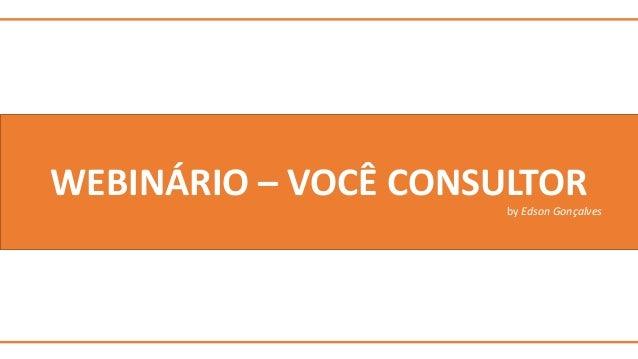 WEBINÁRIO – VOCÊ CONSULTOR  by Edson Gonçalves