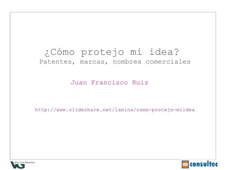 ¿Cómo protejo mi idea?  Patentes, marcas, nombres comerciales              Juan Francisco Ruiz   http://www.slideshare.net...