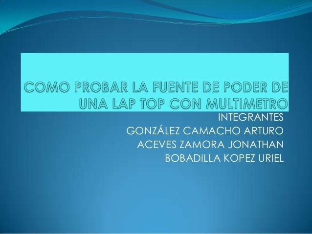 INTEGRANTES GONZÁLEZ CAMACHO ARTURO ACEVES ZAMORA JONATHAN BOBADILLA KOPEZ URIEL