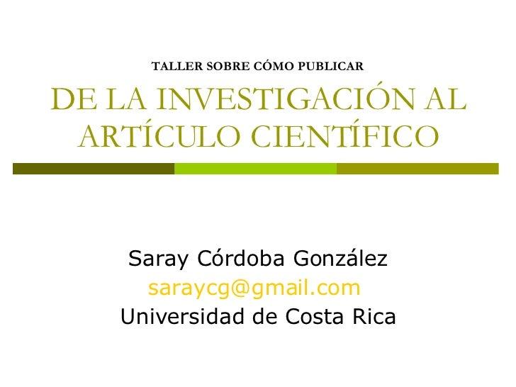 TALLER SOBRE CÓMO PUBLICAR   DE LA INVESTIGACIÓN AL ARTÍCULO CIENTÍFICO Saray Córdoba González [email_address]   Universid...