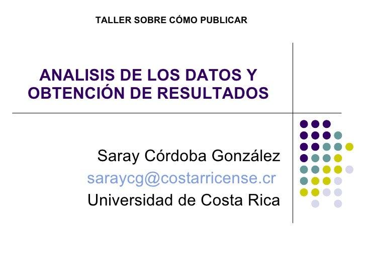 ANALISIS DE LOS DATOS Y OBTENCIÓN DE RESULTADOS Saray Córdoba González [email_address]   Universidad de Costa Rica TALLER ...