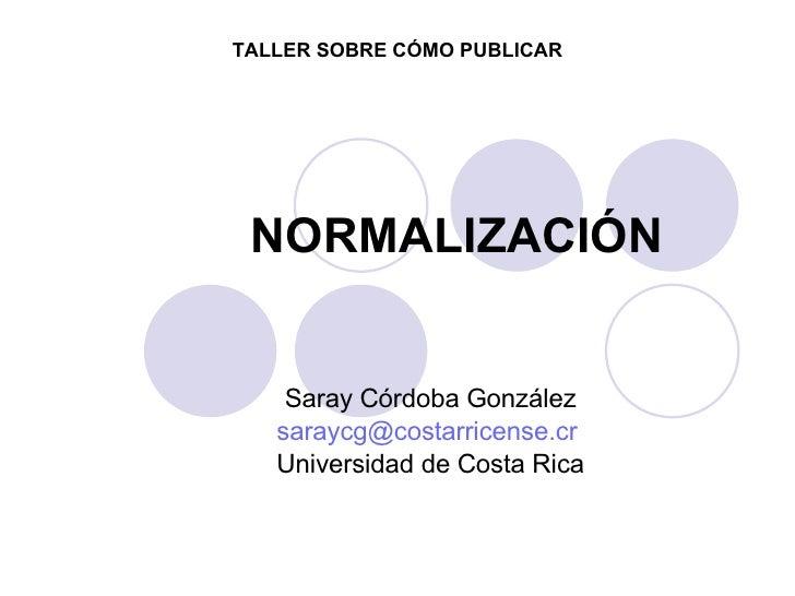 NORMALIZACIÓN Saray Córdoba González [email_address]   Universidad de Costa Rica TALLER SOBRE CÓMO PUBLICAR