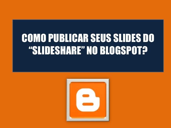 "COMO PUBLICAR SEUS SLIDES DO ""SLIDESHARE"" NO BLOGSPOT?"