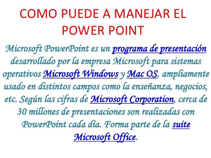COMO PUEDE A MANEJAR EL POWER POINT<br />Microsoft PowerPoint es un programa de presentación desarrollado por la empresa M...