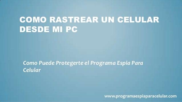 COMO RASTREAR UN CELULARDESDE MI PCComo Puede Protegerte el Programa Espia ParaCelular                             www.pro...