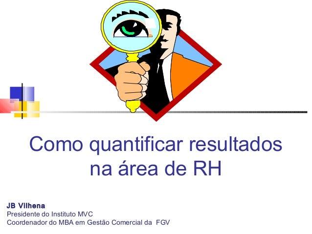 Como quantificar resultados na área de RH JB Vilhena Presidente do Instituto MVC Coordenador do MBA em Gestão Comercial da...