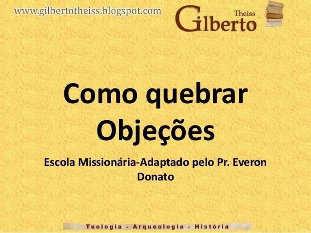 Como quebrar Objeções Escola Missionária-Adaptado pelo Pr. Everon Donato