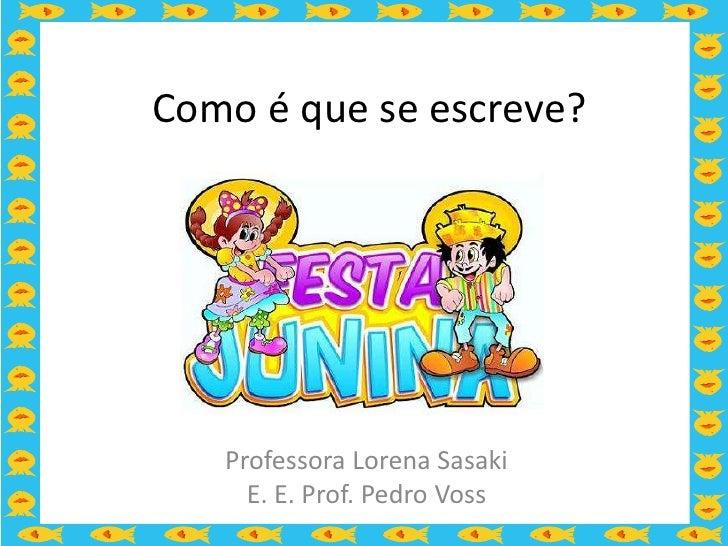 Como é que se escreve?   Professora Lorena Sasaki     E. E. Prof. Pedro Voss