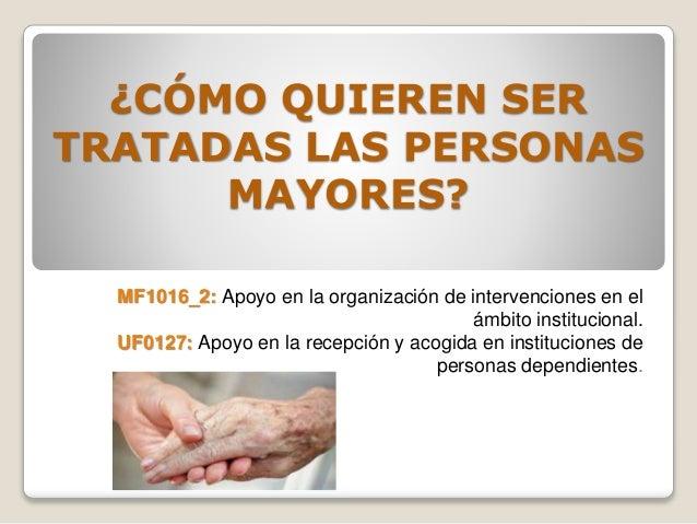 ¿CÓMO QUIEREN SER TRATADAS LAS PERSONAS MAYORES? MF1016_2: Apoyo en la organización de intervenciones en el ámbito institu...