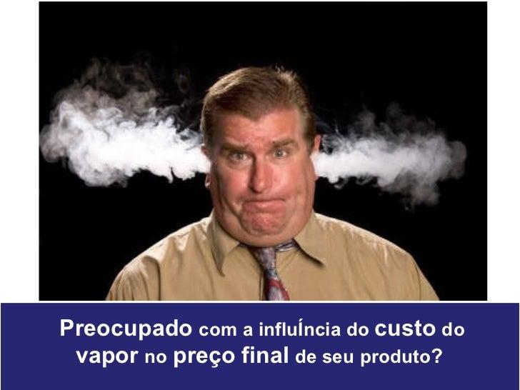 Preocupado   com a influência do  custo   do   vapor   no   preço   final   de seu produto ?