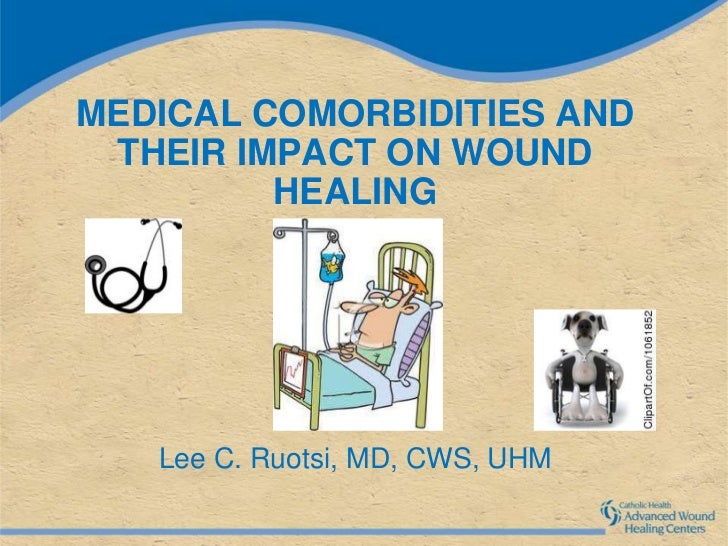 MEDICAL COMORBIDITIES AND THEIR IMPACT ON WOUND         HEALING   Lee C. Ruotsi, MD, CWS, UHM