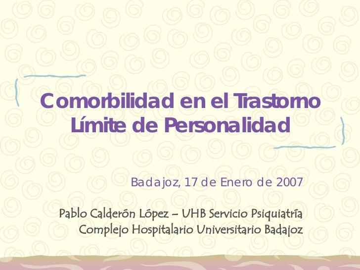 Comorbilidad en el Trastorno   Límite de Personalidad                Badajoz, 17 de Enero de 2007   Pablo Calderón López –...