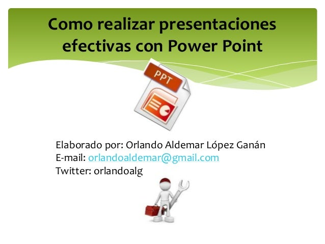 Como realizar presentaciones  efectivas con Power Point  Elaborado por: Orlando Aldemar López Ganán  E-mail: orlandoaldema...