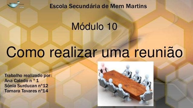 Escola Secundária de Mem Martins  Módulo 10  Como realizar uma reunião Trabalho realizado por: Ana Calado n º 1 Sónia Surd...