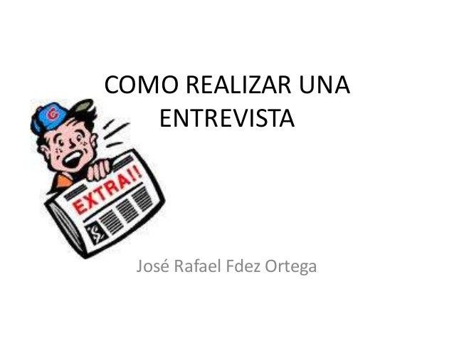 COMO REALIZAR UNA ENTREVISTA  José Rafael Fdez Ortega