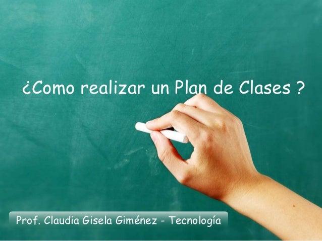 ¿Como realizar un Plan de Clases ? Prof. Claudia Gisela Giménez - Tecnología