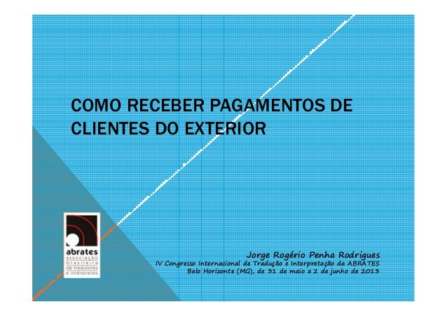 COMO RECEBER PAGAMENTOS DECLIENTES DO EXTERIORJorge Rogério Penha RodriguesIV Congresso Internacional de Tradução e Interp...