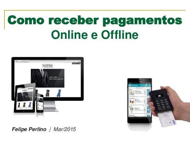 Como receber pagamentos Online e Offline Felipe Perlino   Mar/2015