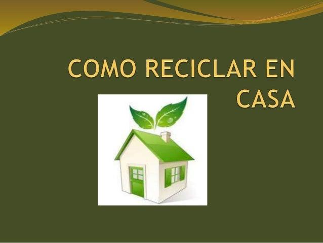 Como reciclar en casa - Como reciclar correctamente ...